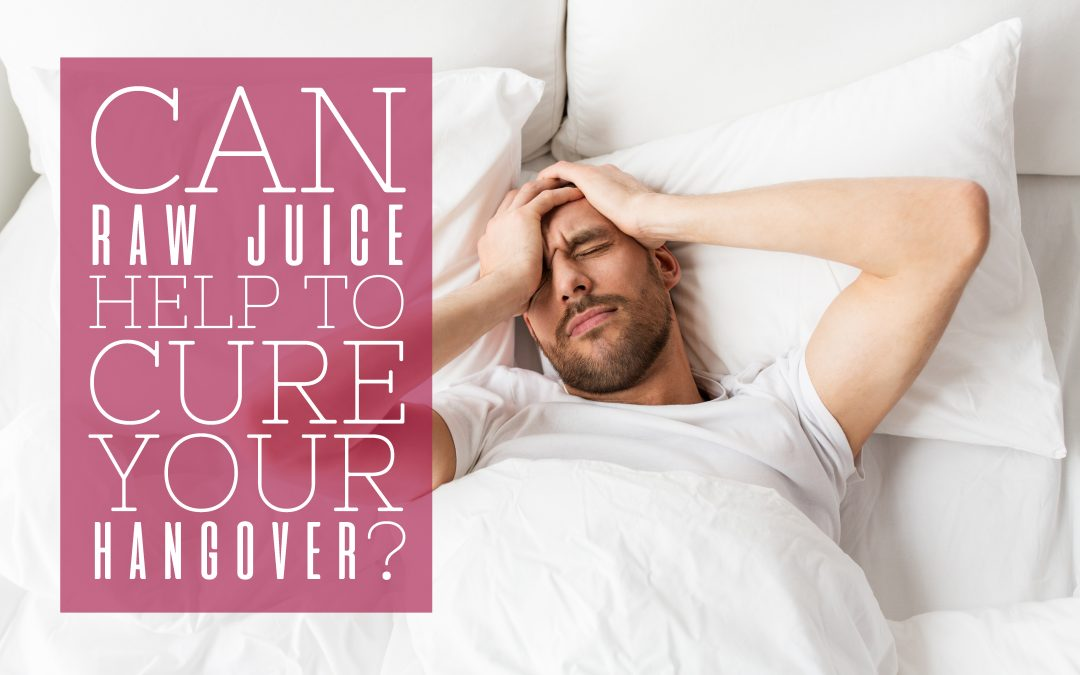Can Raw Juice Help to Cure Your Hangover?